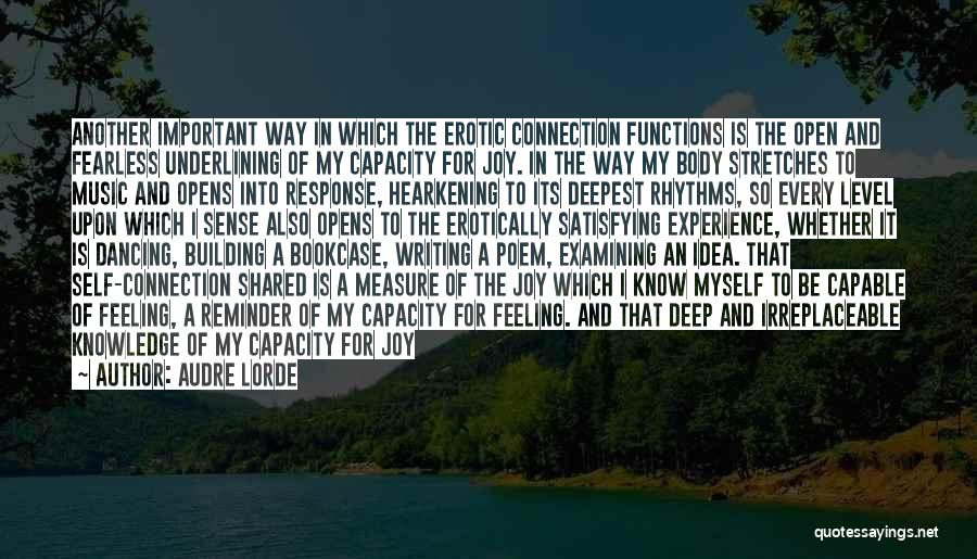 Audre Lorde Quotes: Another Important Way In Which The Erotic Connection Functions Is The Open And Fearless Underlining Of My Capacity For Joy.