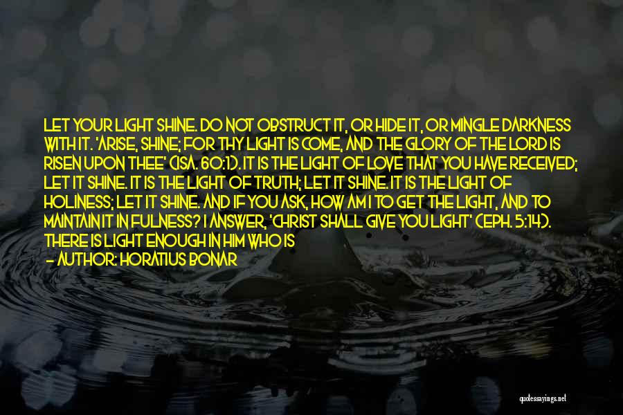 Horatius Bonar Quotes: Let Your Light Shine. Do Not Obstruct It, Or Hide It, Or Mingle Darkness With It. 'arise, Shine; For Thy