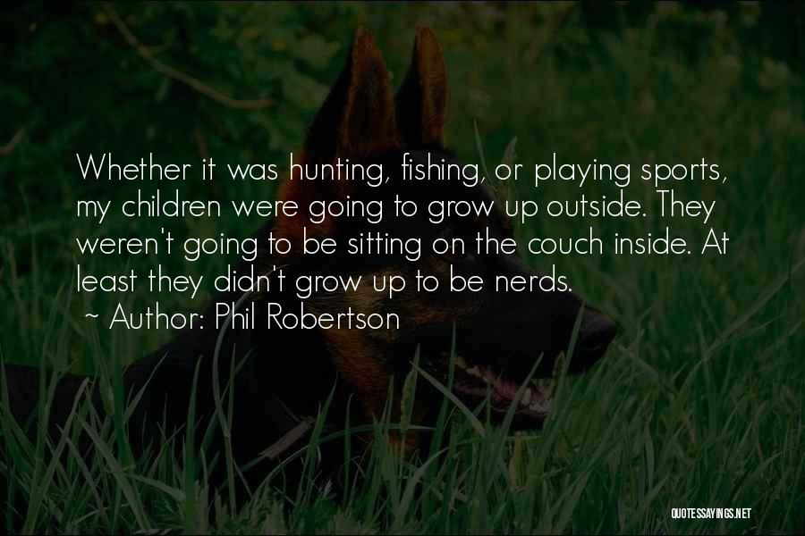 Phil Robertson Quotes: Whether It Was Hunting, Fishing, Or Playing Sports, My Children Were Going To Grow Up Outside. They Weren't Going To