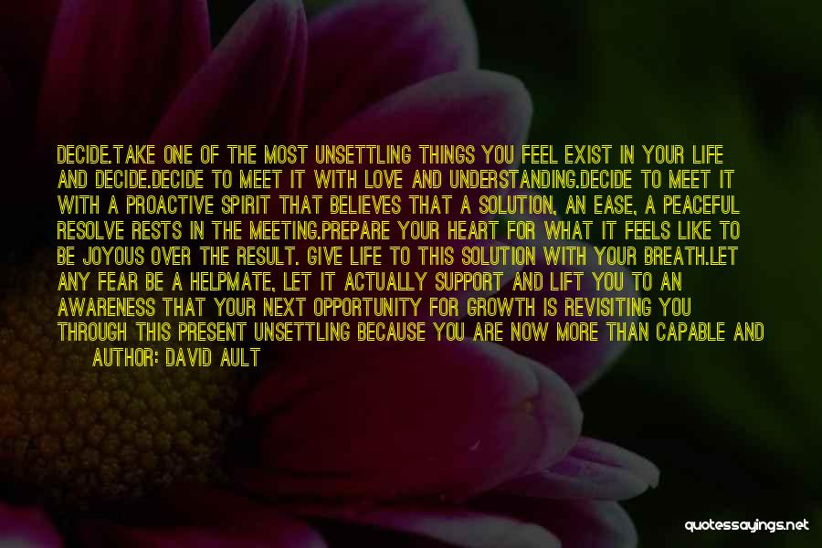 David Ault Quotes: Decide.take One Of The Most Unsettling Things You Feel Exist In Your Life And Decide.decide To Meet It With Love