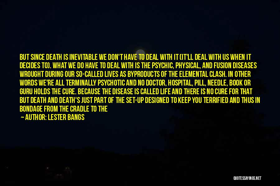 Lester Bangs Quotes: But Since Death Is Inevitable We Don't Have To Deal With It (it'll Deal With Us When It Decides To).