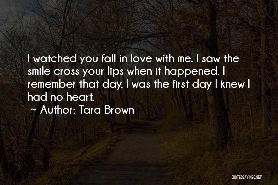 Tara Brown Quotes: I Watched You Fall In Love With Me. I Saw The Smile Cross Your Lips When It Happened. I Remember