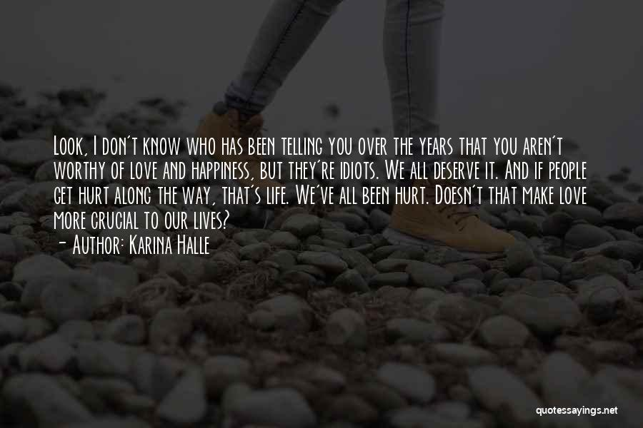 Karina Halle Quotes: Look, I Don't Know Who Has Been Telling You Over The Years That You Aren't Worthy Of Love And Happiness,