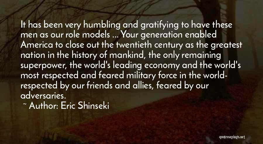 Eric Shinseki Quotes: It Has Been Very Humbling And Gratifying To Have These Men As Our Role Models ... Your Generation Enabled America