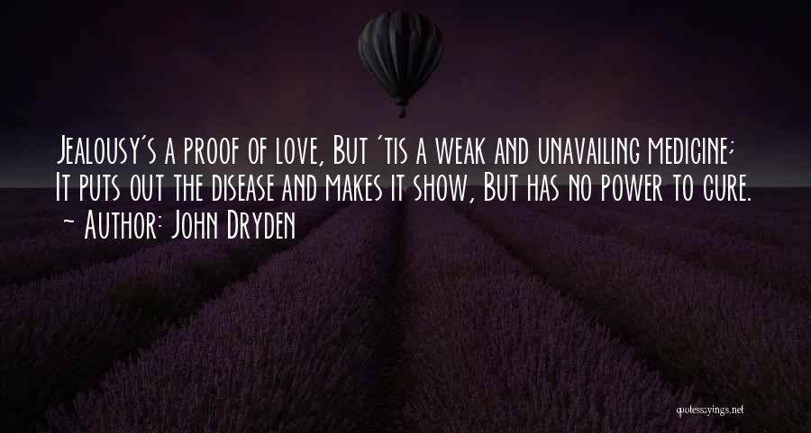 John Dryden Quotes: Jealousy's A Proof Of Love, But 'tis A Weak And Unavailing Medicine; It Puts Out The Disease And Makes It