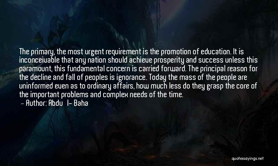 Abdu'l- Baha Quotes: The Primary, The Most Urgent Requirement Is The Promotion Of Education. It Is Inconceivable That Any Nation Should Achieve Prosperity