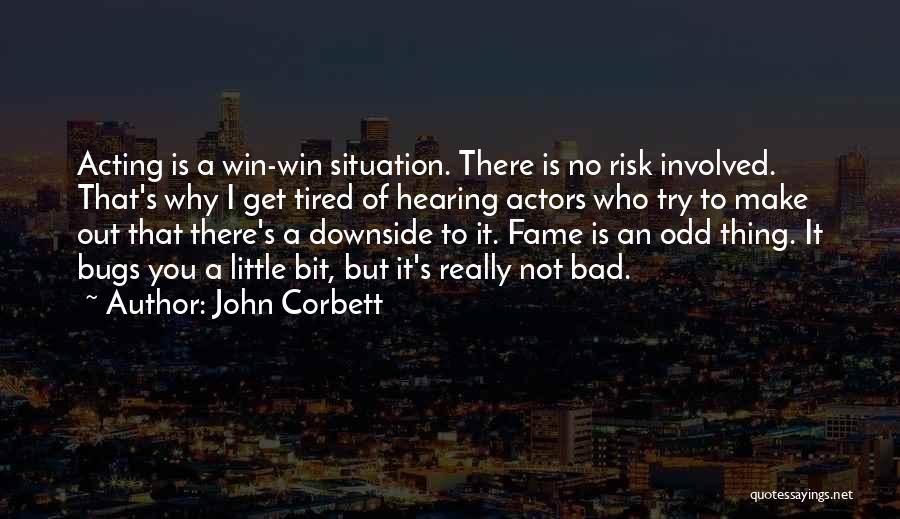 John Corbett Quotes: Acting Is A Win-win Situation. There Is No Risk Involved. That's Why I Get Tired Of Hearing Actors Who Try