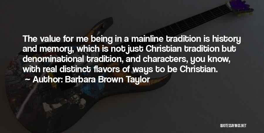 Barbara Brown Taylor Quotes: The Value For Me Being In A Mainline Tradition Is History And Memory, Which Is Not Just Christian Tradition But