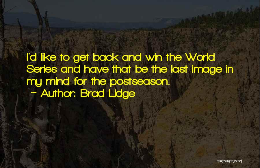 Brad Lidge Quotes: I'd Like To Get Back And Win The World Series And Have That Be The Last Image In My Mind