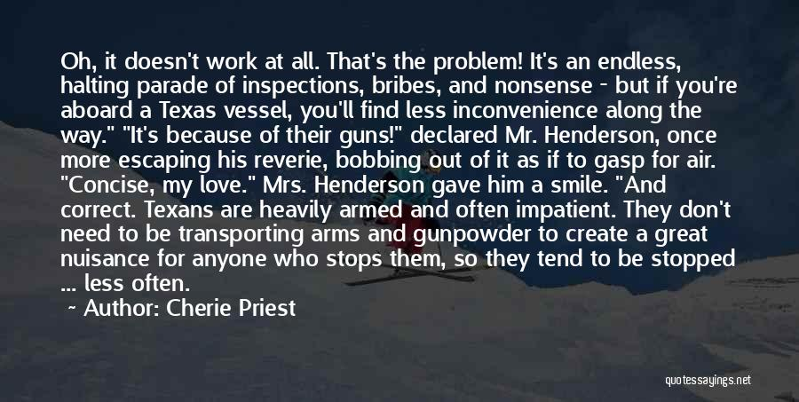 Cherie Priest Quotes: Oh, It Doesn't Work At All. That's The Problem! It's An Endless, Halting Parade Of Inspections, Bribes, And Nonsense -
