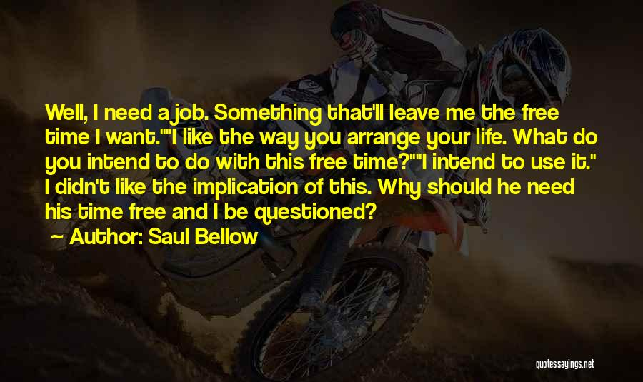 Saul Bellow Quotes: Well, I Need A Job. Something That'll Leave Me The Free Time I Want.i Like The Way You Arrange Your