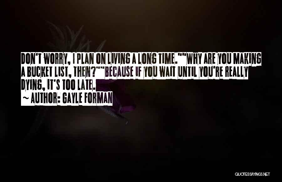 Gayle Forman Quotes: Don't Worry, I Plan On Living A Long Time.why Are You Making A Bucket List, Then?because If You Wait Until