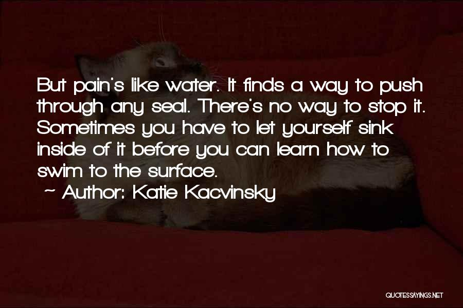 Katie Kacvinsky Quotes: But Pain's Like Water. It Finds A Way To Push Through Any Seal. There's No Way To Stop It. Sometimes