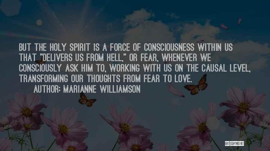 Marianne Williamson Quotes: But The Holy Spirit Is A Force Of Consciousness Within Us That Delivers Us From Hell, Or Fear, Whenever We