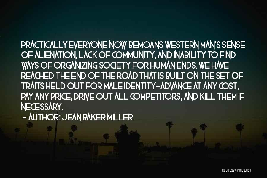 Jean Baker Miller Quotes: Practically Everyone Now Bemoans Western Man's Sense Of Alienation, Lack Of Community, And Inability To Find Ways Of Organizing Society