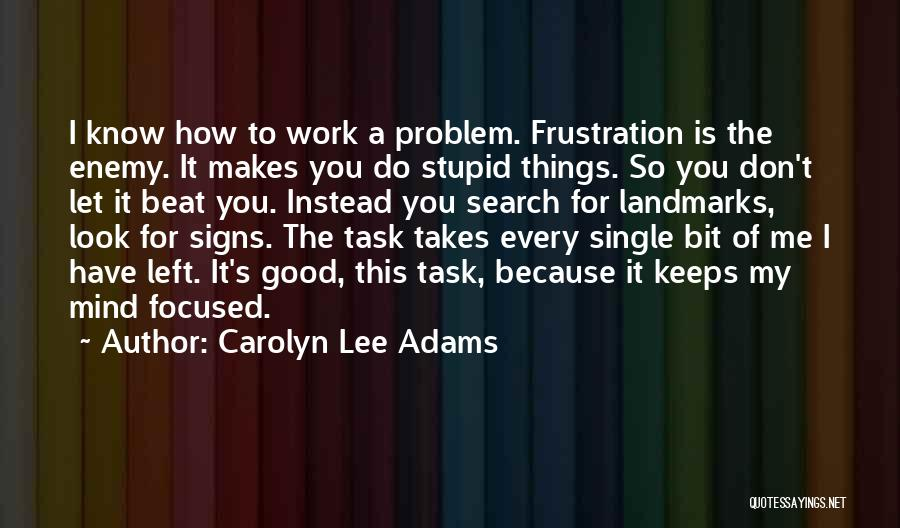 Carolyn Lee Adams Quotes: I Know How To Work A Problem. Frustration Is The Enemy. It Makes You Do Stupid Things. So You Don't