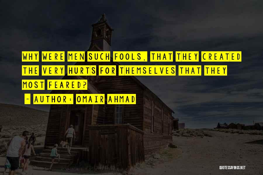 Omair Ahmad Quotes: Why Were Men Such Fools, That They Created The Very Hurts For Themselves That They Most Feared?