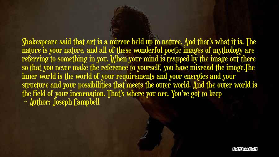 Joseph Campbell Quotes: Shakespeare Said That Art Is A Mirror Held Up To Nature. And That's What It Is. The Nature Is Your