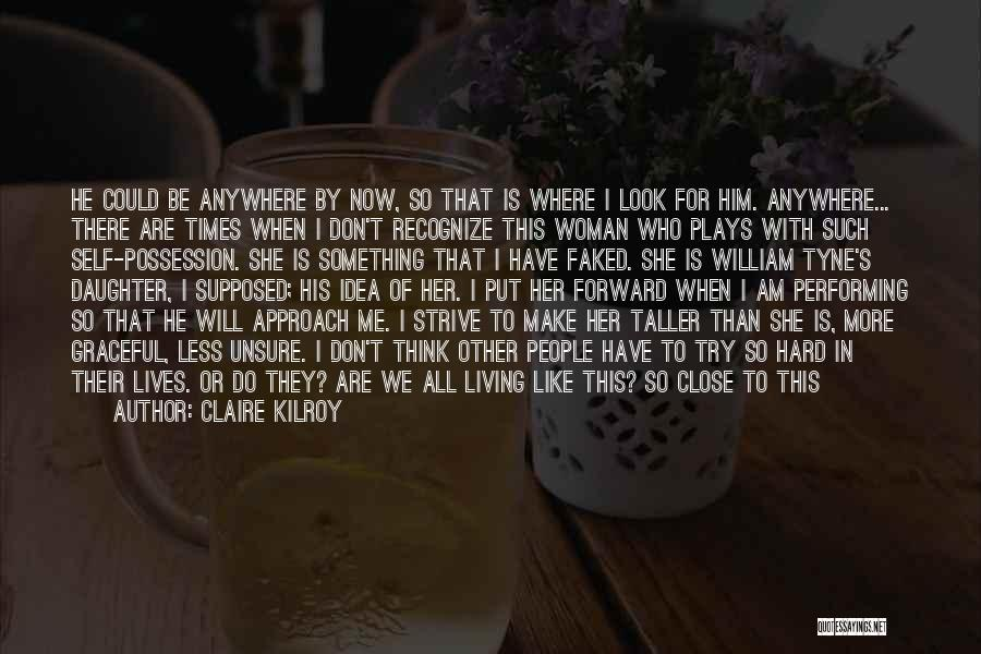 Claire Kilroy Quotes: He Could Be Anywhere By Now, So That Is Where I Look For Him. Anywhere... There Are Times When I