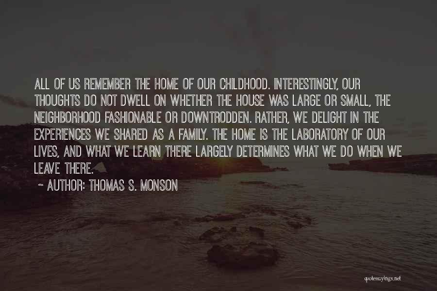 Thomas S. Monson Quotes: All Of Us Remember The Home Of Our Childhood. Interestingly, Our Thoughts Do Not Dwell On Whether The House Was