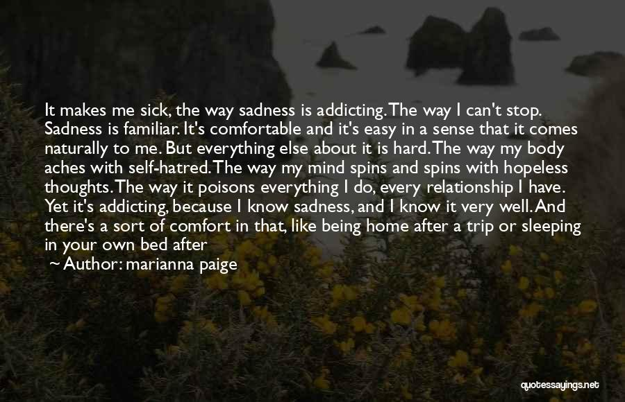 Marianna Paige Quotes: It Makes Me Sick, The Way Sadness Is Addicting. The Way I Can't Stop. Sadness Is Familiar. It's Comfortable And