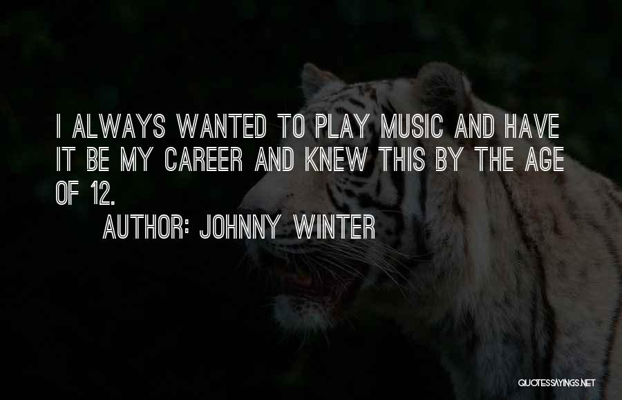 Johnny Winter Quotes: I Always Wanted To Play Music And Have It Be My Career And Knew This By The Age Of 12.
