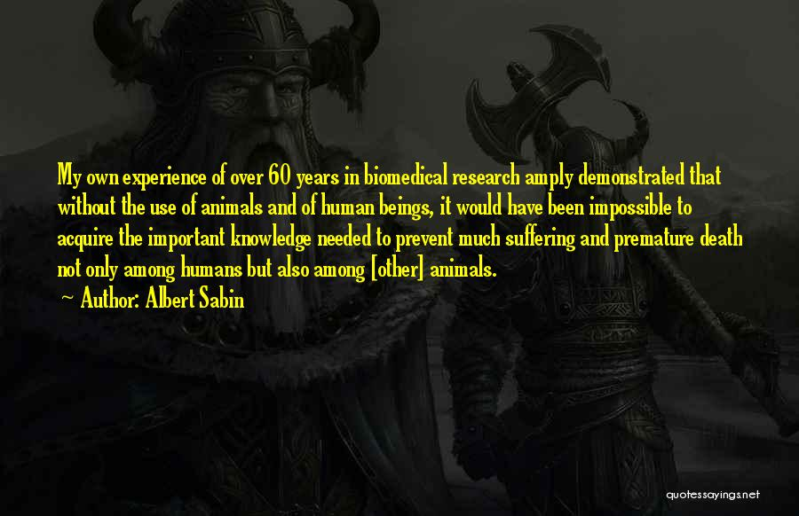 Albert Sabin Quotes: My Own Experience Of Over 60 Years In Biomedical Research Amply Demonstrated That Without The Use Of Animals And Of
