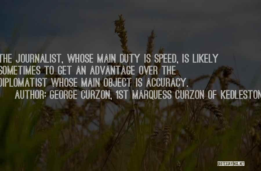 George Curzon, 1st Marquess Curzon Of Kedleston Quotes: The Journalist, Whose Main Duty Is Speed, Is Likely Sometimes To Get An Advantage Over The Diplomatist Whose Main Object
