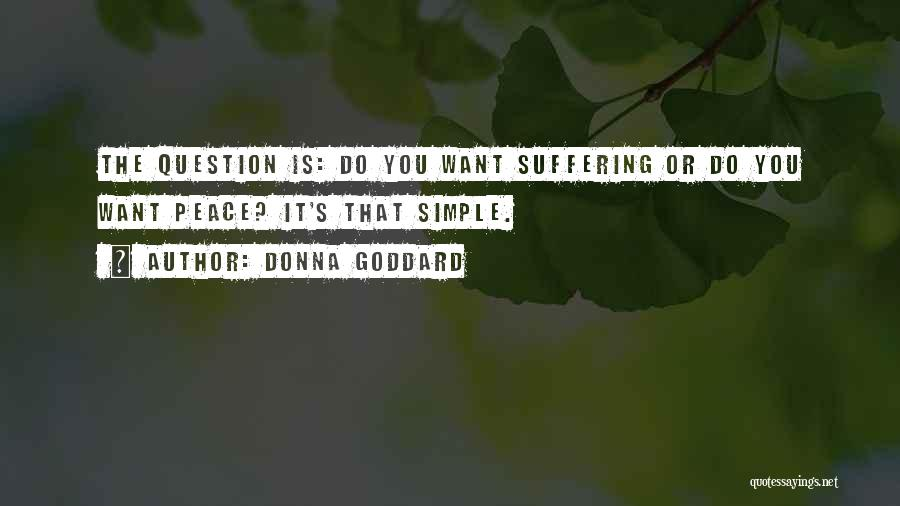 Donna Goddard Quotes: The Question Is: Do You Want Suffering Or Do You Want Peace? It's That Simple.
