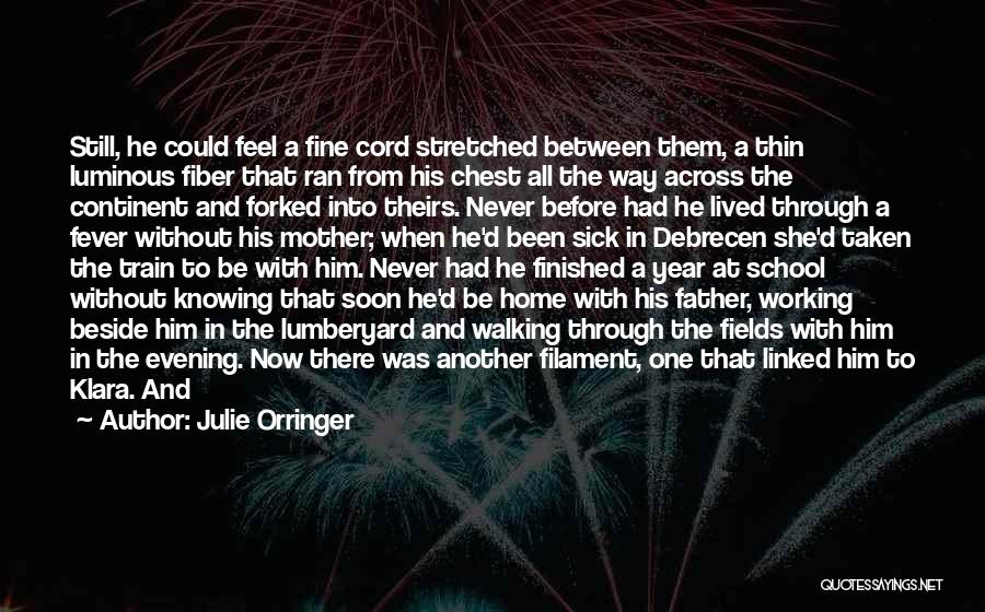 Julie Orringer Quotes: Still, He Could Feel A Fine Cord Stretched Between Them, A Thin Luminous Fiber That Ran From His Chest All