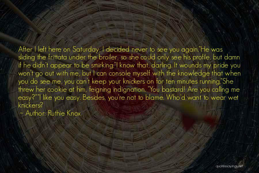 Ruthie Knox Quotes: After I Left Here On Saturday, I Decided Never To See You Again.he Was Sliding The Frittata Under The Broiler,