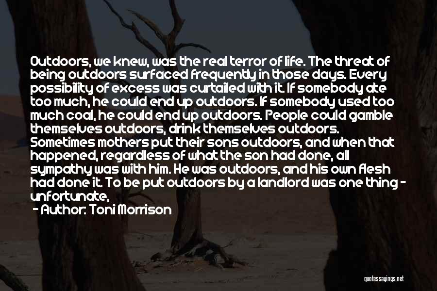 Toni Morrison Quotes: Outdoors, We Knew, Was The Real Terror Of Life. The Threat Of Being Outdoors Surfaced Frequently In Those Days. Every