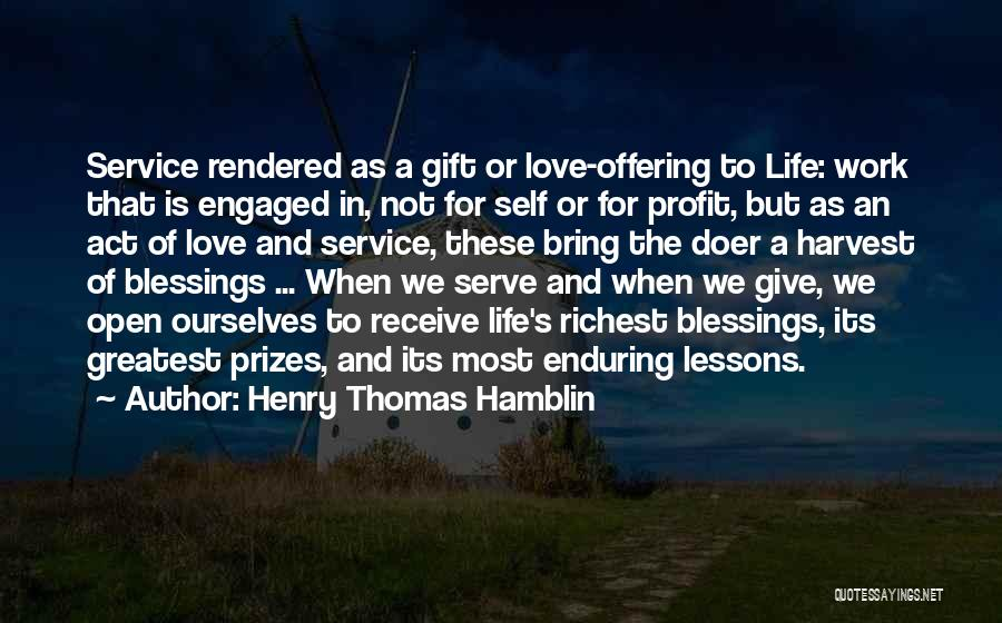 Henry Thomas Hamblin Quotes: Service Rendered As A Gift Or Love-offering To Life: Work That Is Engaged In, Not For Self Or For Profit,
