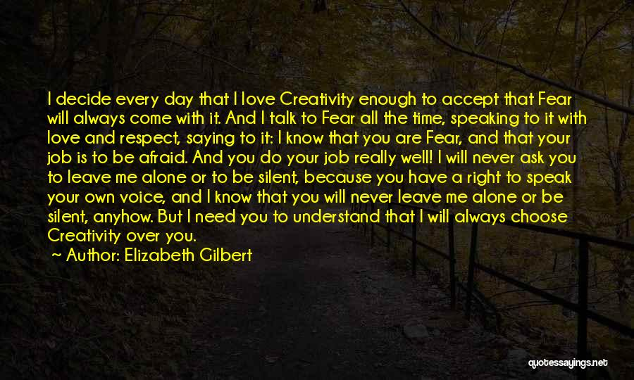 Elizabeth Gilbert Quotes: I Decide Every Day That I Love Creativity Enough To Accept That Fear Will Always Come With It. And I