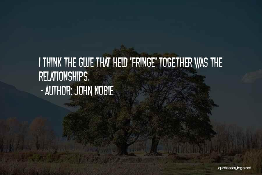 John Noble Quotes: I Think The Glue That Held 'fringe' Together Was The Relationships.