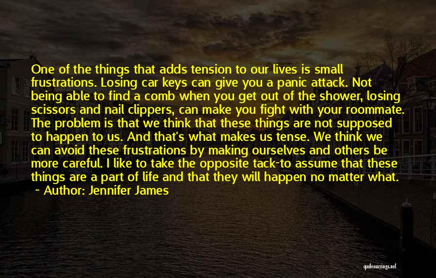 Jennifer James Quotes: One Of The Things That Adds Tension To Our Lives Is Small Frustrations. Losing Car Keys Can Give You A