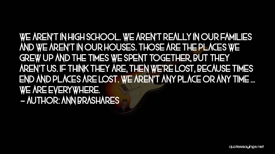 Ann Brashares Quotes: We Aren't In High School. We Aren't Really In Our Families And We Aren't In Our Houses. Those Are The