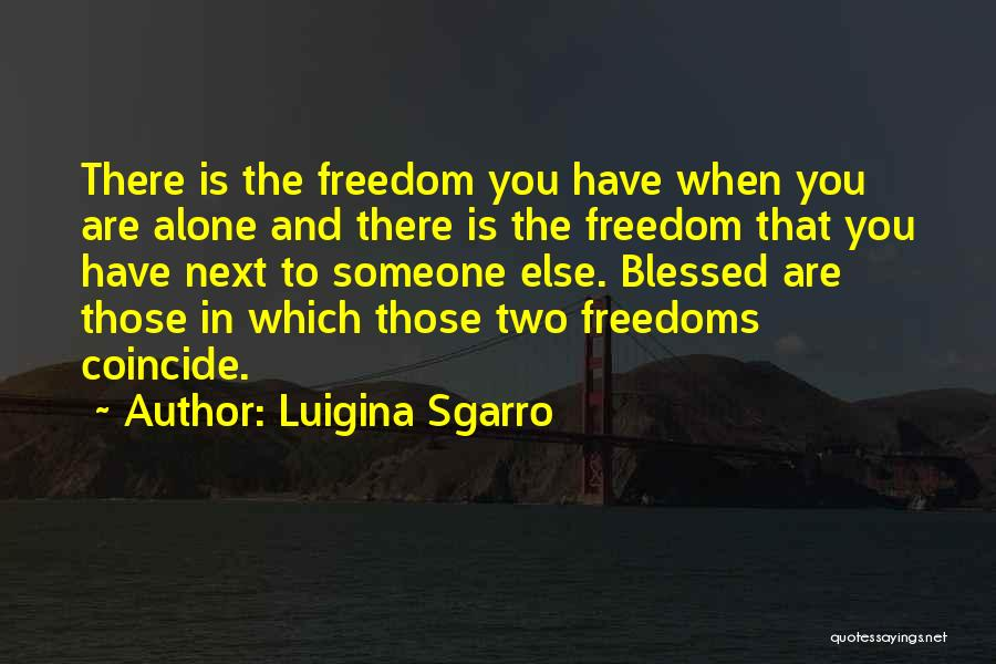 Luigina Sgarro Quotes: There Is The Freedom You Have When You Are Alone And There Is The Freedom That You Have Next To