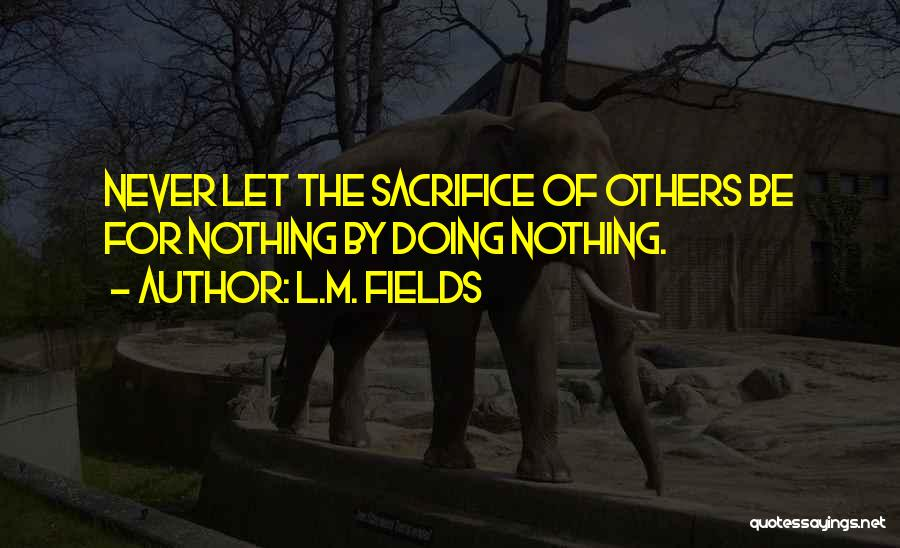 L.M. Fields Quotes: Never Let The Sacrifice Of Others Be For Nothing By Doing Nothing.