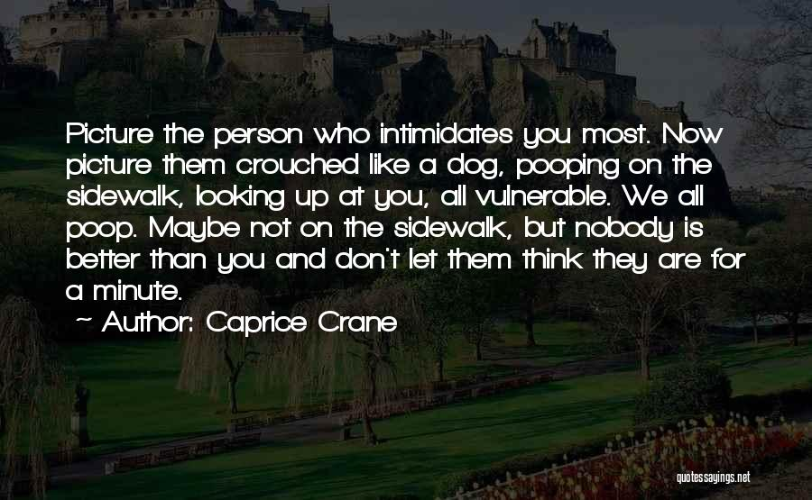 Caprice Crane Quotes: Picture The Person Who Intimidates You Most. Now Picture Them Crouched Like A Dog, Pooping On The Sidewalk, Looking Up