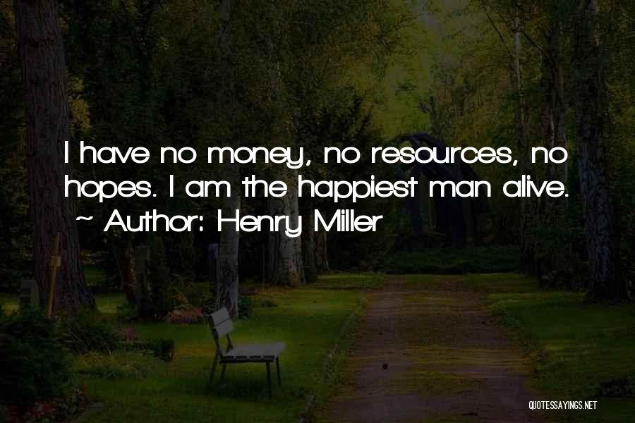 Henry Miller Quotes: I Have No Money, No Resources, No Hopes. I Am The Happiest Man Alive.