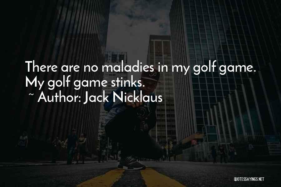 Jack Nicklaus Quotes: There Are No Maladies In My Golf Game. My Golf Game Stinks.