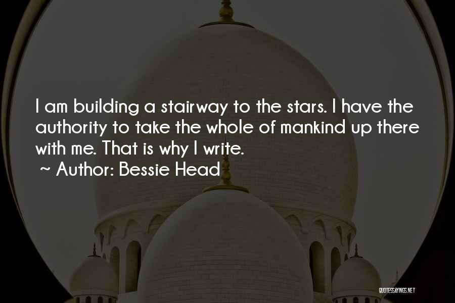 Bessie Head Quotes: I Am Building A Stairway To The Stars. I Have The Authority To Take The Whole Of Mankind Up There