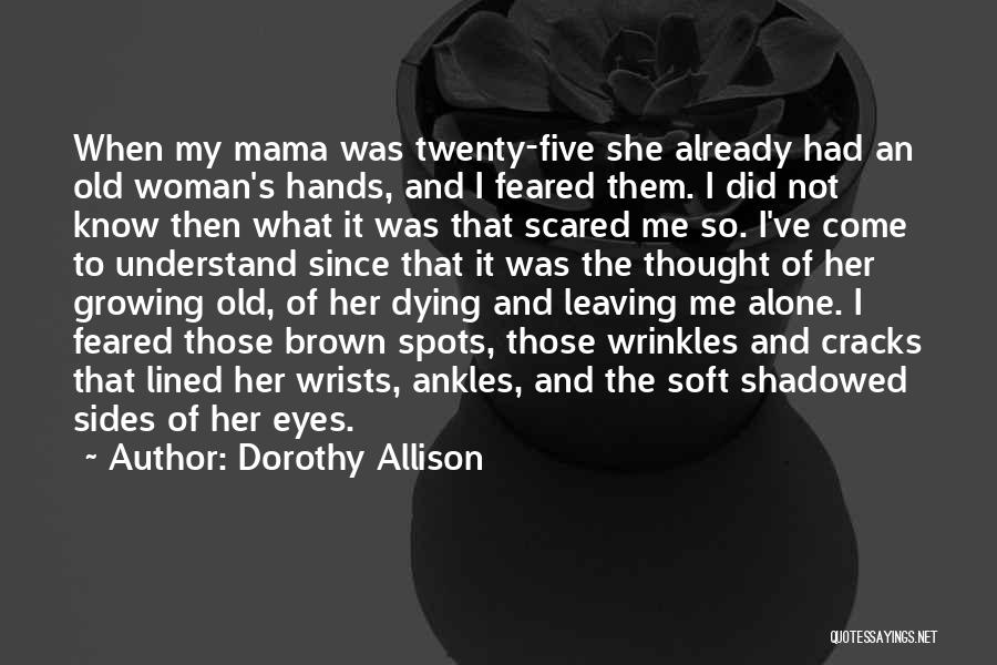 Dorothy Allison Quotes: When My Mama Was Twenty-five She Already Had An Old Woman's Hands, And I Feared Them. I Did Not Know