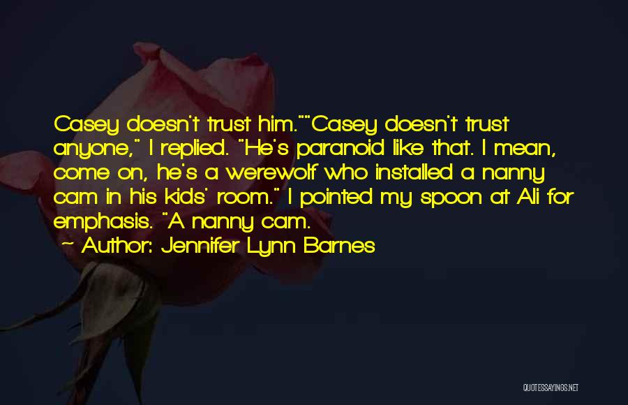 Jennifer Lynn Barnes Quotes: Casey Doesn't Trust Him.casey Doesn't Trust Anyone, I Replied. He's Paranoid Like That. I Mean, Come On, He's A Werewolf