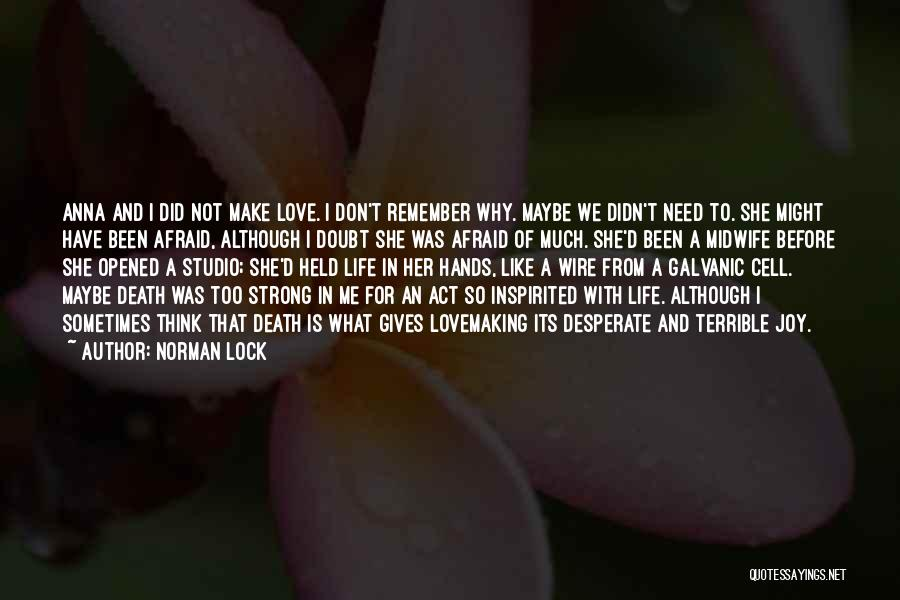 Norman Lock Quotes: Anna And I Did Not Make Love. I Don't Remember Why. Maybe We Didn't Need To. She Might Have Been