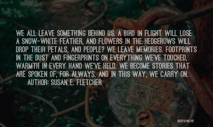 Susan E. Fletcher Quotes: We All Leave Something Behind Us. A Bird In Flight Will Lose A Snow-white Feather, And Flowers In The Hedgerows