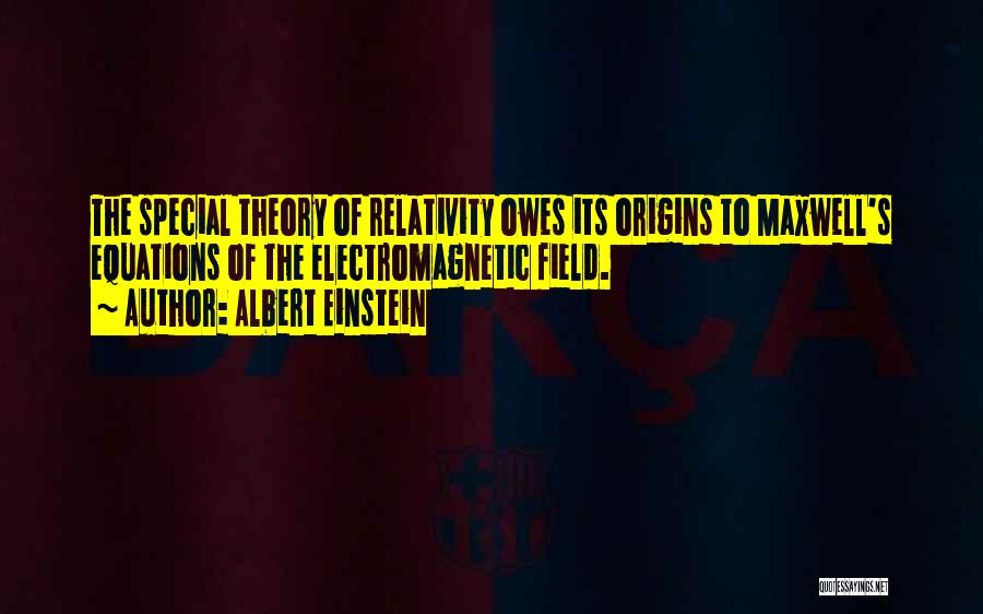 Albert Einstein Quotes: The Special Theory Of Relativity Owes Its Origins To Maxwell's Equations Of The Electromagnetic Field.