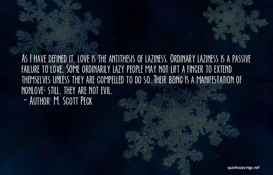 M. Scott Peck Quotes: As I Have Defined It, Love Is The Antithesis Of Laziness. Ordinary Laziness Is A Passive Failure To Love. Some