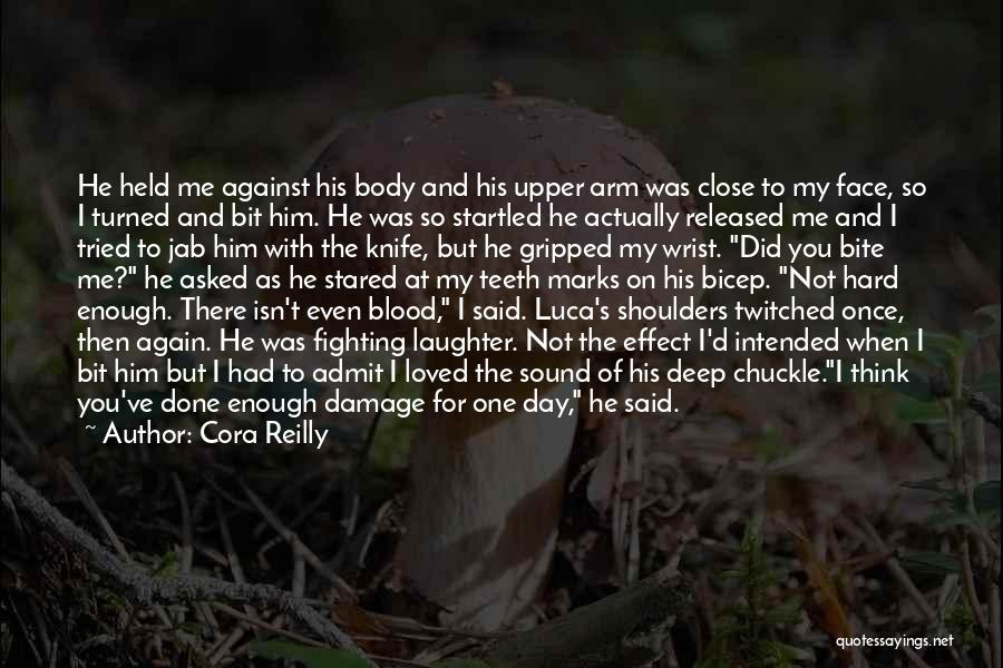 Cora Reilly Quotes: He Held Me Against His Body And His Upper Arm Was Close To My Face, So I Turned And Bit